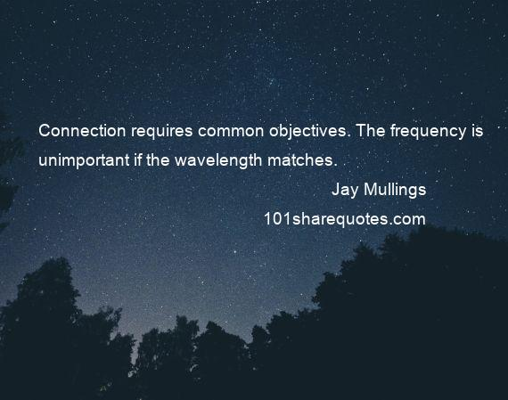 Jay Mullings - Connection requires common objectives. The frequency is unimportant if the wavelength matches.