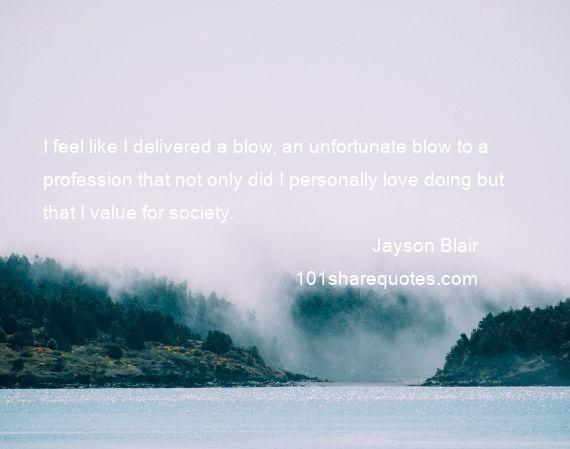 Jayson Blair - I feel like I delivered a blow, an unfortunate blow to a profession that not only did I personally love doing but that I value for society.