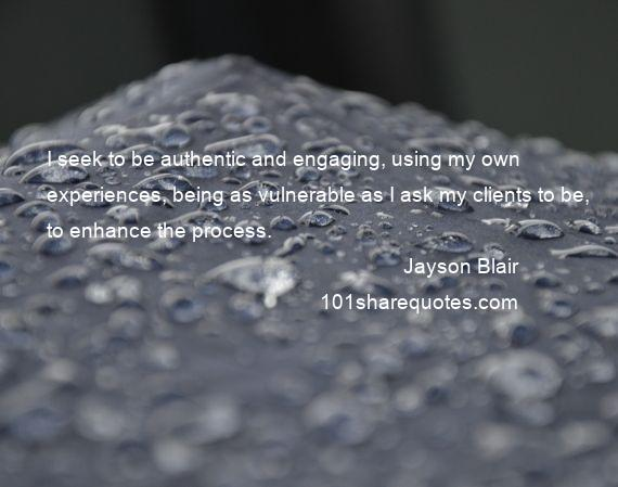Jayson Blair - I seek to be authentic and engaging, using my own experiences, being as vulnerable as I ask my clients to be, to enhance the process.