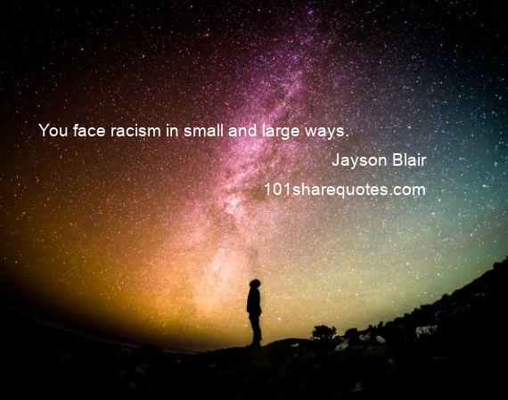 Jayson Blair - You face racism in small and large ways.
