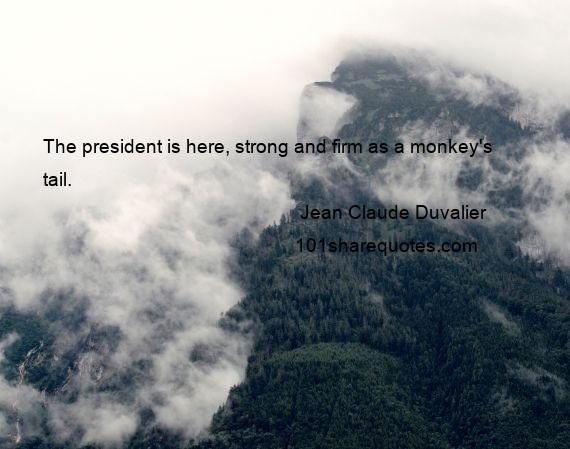Jean Claude Duvalier - The president is here, strong and firm as a monkey's tail.