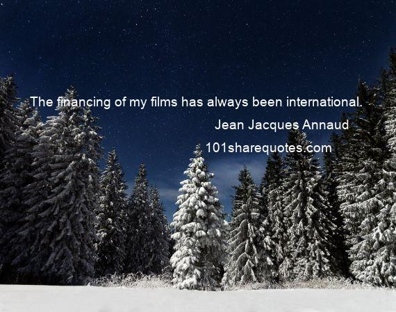 Jean Jacques Annaud - The financing of my films has always been international.