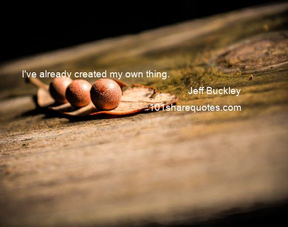 Jeff Buckley - I've already created my own thing.