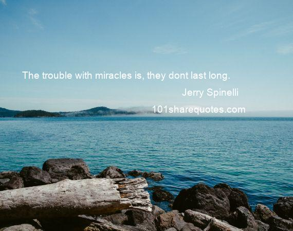 Jerry Spinelli - The trouble with miracles is, they dont last long.