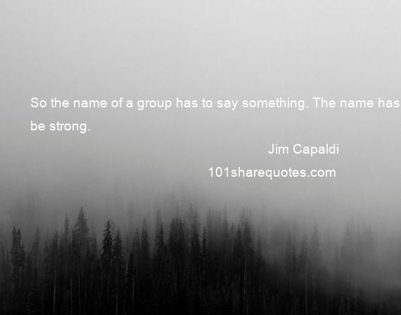 Jim Capaldi - So the name of a group has to say something. The name has to be strong.