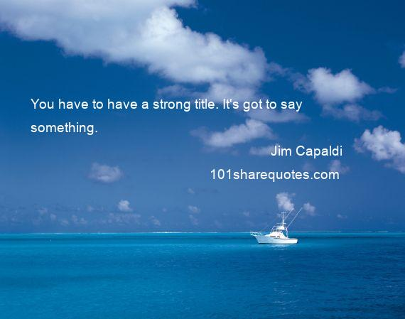 Jim Capaldi - You have to have a strong title. It's got to say something.