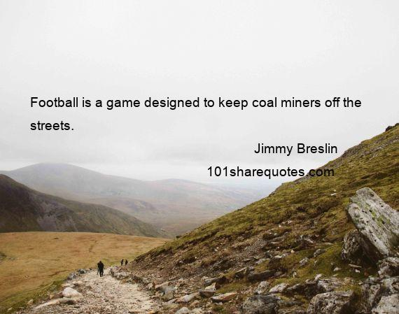 Jimmy Breslin - Football is a game designed to keep coal miners off the streets.