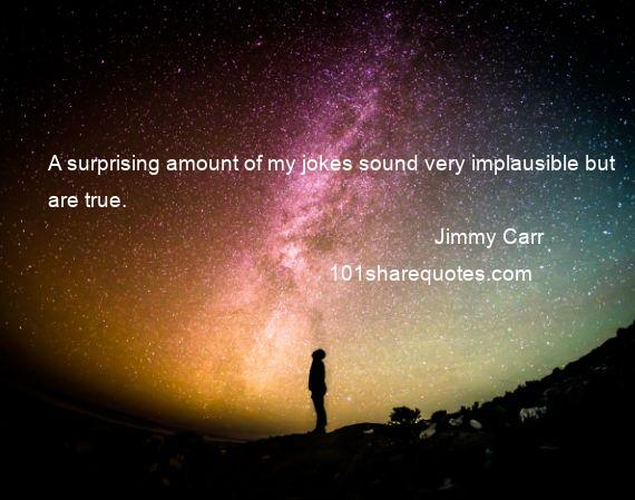 Jimmy Carr - A surprising amount of my jokes sound very implausible but are true.
