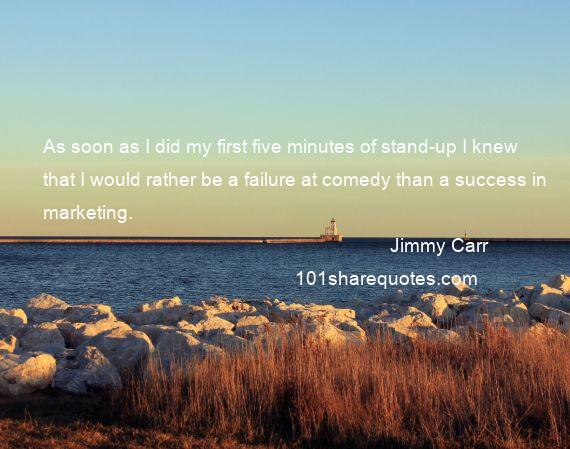 Jimmy Carr - As soon as I did my first five minutes of stand-up I knew that I would rather be a failure at comedy than a success in marketing.