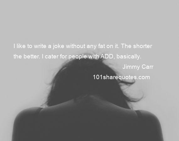 Jimmy Carr - I like to write a joke without any fat on it. The shorter the better. I cater for people with ADD, basically.
