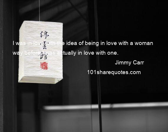 Jimmy Carr - I was in love with the idea of being in love with a woman way before I was actually in love with one.