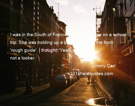Jimmy Carr - I was in the South of France. I saw a Brownie on a school trip. She was holding up a book. It said on the front 'rough guide'. I thought: 'Yeah' she's not a looker.