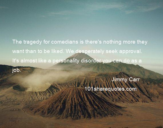 Jimmy Carr - The tragedy for comedians is there's nothing more they want than to be liked. We desperately seek approval. It's almost like a personality disorder you can do as a job.