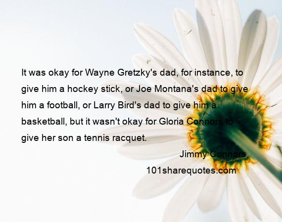 Jimmy Connors - It was okay for Wayne Gretzky's dad, for instance, to give him a hockey stick, or Joe Montana's dad to give him a football, or Larry Bird's dad to give him a basketball, but it wasn't okay for Gloria Connors to give her son a tennis racquet.