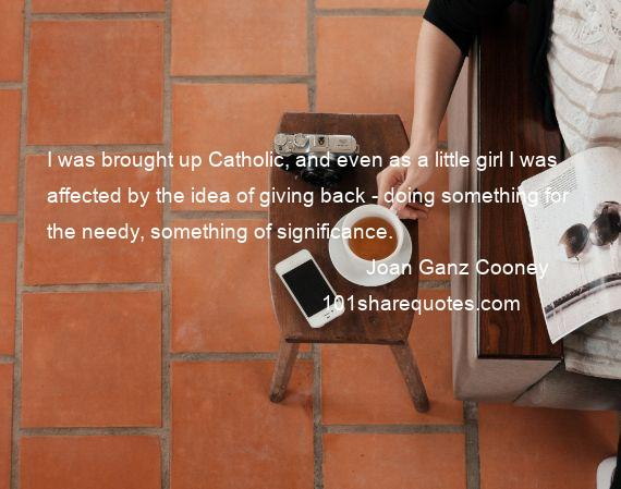 Joan Ganz Cooney - I was brought up Catholic, and even as a little girl I was affected by the idea of giving back - doing something for the needy, something of significance.