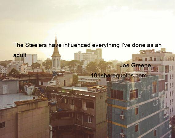 Joe Greene - The Steelers have influenced everything I've done as an adult.