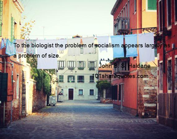 John B. S. Haldane - To the biologist the problem of socialism appears largely as a problem of size.