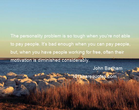 John Badham - The personality problem is so tough when you're not able to pay people. It's bad enough when you can pay people, but, when you have people working for free, often their motivation is diminished considerably.