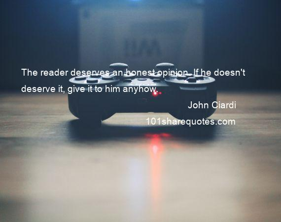 John Ciardi - The reader deserves an honest opinion. If he doesn't deserve it, give it to him anyhow.
