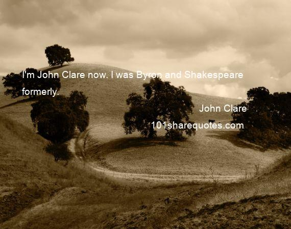 John Clare - I'm John Clare now. I was Byron and Shakespeare formerly.