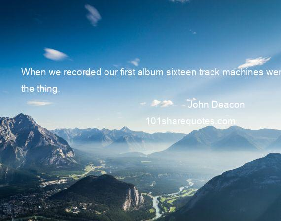 John Deacon - When we recorded our first album sixteen track machines were the thing.