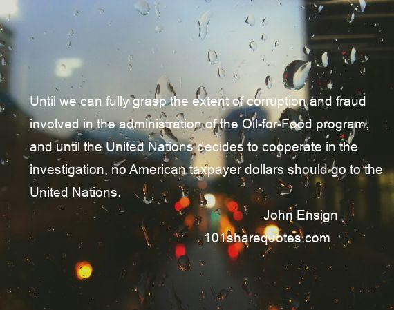 John Ensign - Until we can fully grasp the extent of corruption and fraud involved in the administration of the Oil-for-Food program, and until the United Nations decides to cooperate in the investigation, no American taxpayer dollars should go to the United Nations.