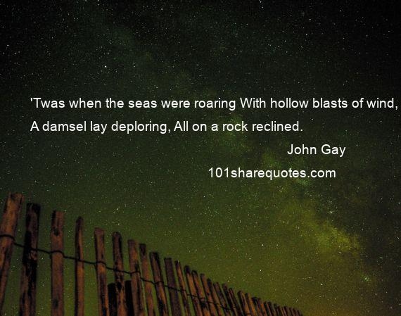 John Gay - 'Twas when the seas were roaring With hollow blasts of wind, A damsel lay deploring, All on a rock reclined.