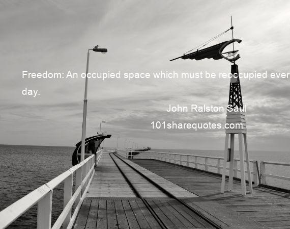 John Ralston Saul - Freedom: An occupied space which must be reoccupied every day.