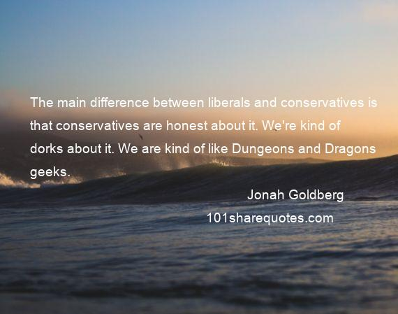 Jonah Goldberg - The main difference between liberals and conservatives is that conservatives are honest about it. We're kind of dorks about it. We are kind of like Dungeons and Dragons geeks.