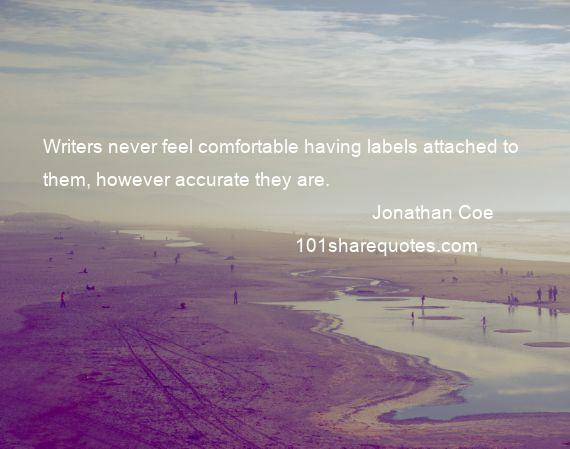 Jonathan Coe - Writers never feel comfortable having labels attached to them, however accurate they are.
