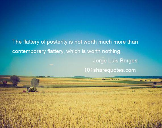 Jorge Luis Borges - The flattery of posterity is not worth much more than contemporary flattery, which is worth nothing.