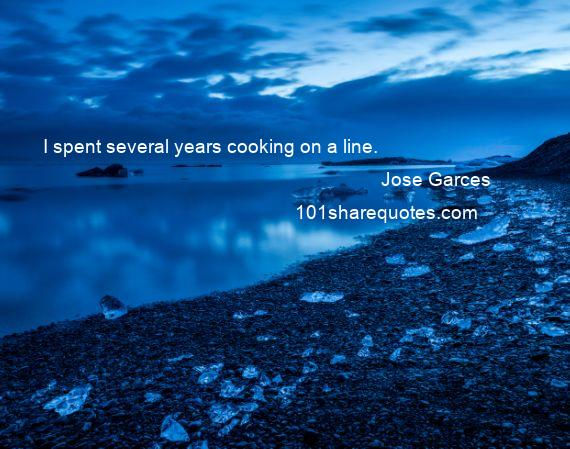 Jose Garces - I spent several years cooking on a line.