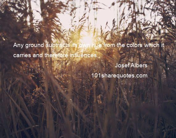 Josef Albers - Any ground subtracts its own hue from the colors which it carries and therefore influences.