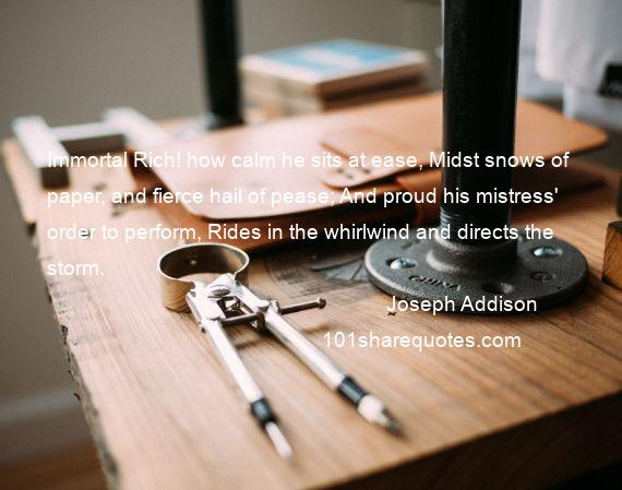 Joseph Addison - Immortal Rich! how calm he sits at ease, Midst snows of paper, and fierce hail of pease; And proud his mistress' order to perform, Rides in the whirlwind and directs the storm.