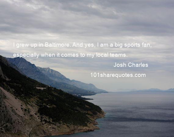 Josh Charles - I grew up in Baltimore. And yes, I am a big sports fan, especially when it comes to my local teams.