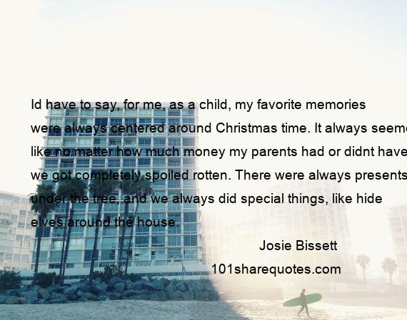 Josie Bissett - Id have to say, for me, as a child, my favorite memories were always centered around Christmas time. It always seemed like no matter how much money my parents had or didnt have, we got completely spoiled rotten. There were always presents under the tree, and we always did special things, like hide elves around the house.