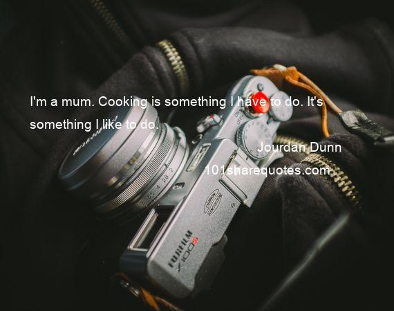 Jourdan Dunn - I'm a mum. Cooking is something I have to do. It's something I like to do.
