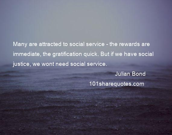 Julian Bond - Many are attracted to social service - the rewards are immediate, the gratification quick. But if we have social justice, we wont need social service.