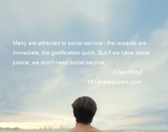 Julian Bond - Many are attracted to social service - the rewards are immediate, the gratification quick. But if we have social justice, we won't need social service.