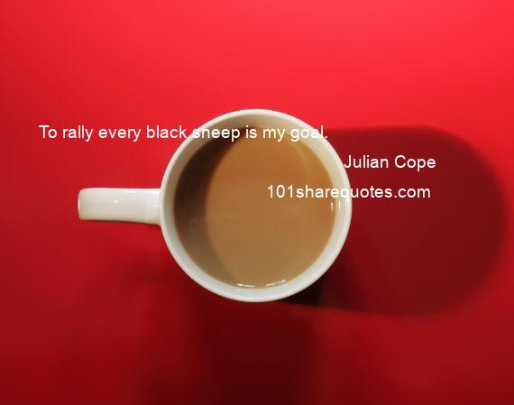 Julian Cope - To rally every black sheep is my goal.