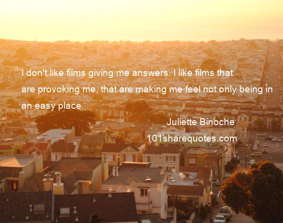 Juliette Binoche - I don't like films giving me answers. I like films that are provoking me, that are making me feel not only being in an easy place.