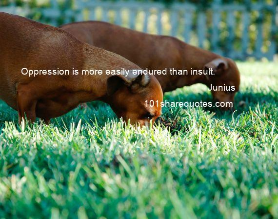 Junius - Oppression is more easily endured than insult.