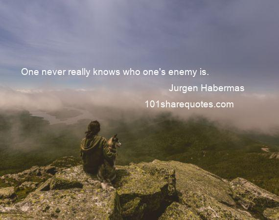Jurgen Habermas - One never really knows who one's enemy is.