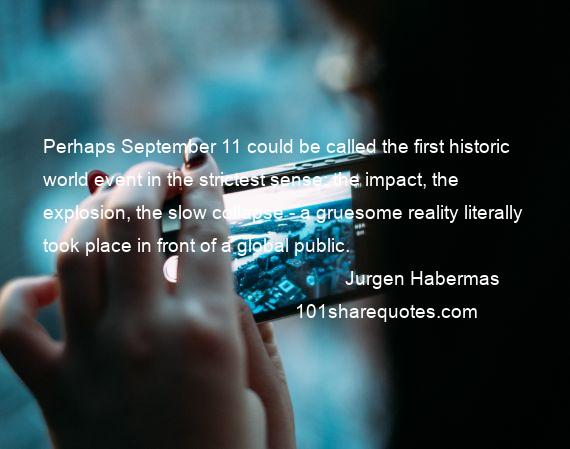 Jurgen Habermas - Perhaps September 11 could be called the first historic world event in the strictest sense: the impact, the explosion, the slow collapse - a gruesome reality literally took place in front of a global public.