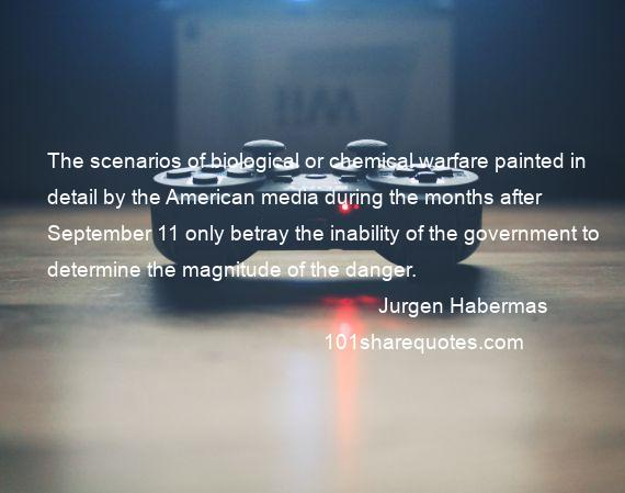 Jurgen Habermas - The scenarios of biological or chemical warfare painted in detail by the American media during the months after September 11 only betray the inability of the government to determine the magnitude of the danger.