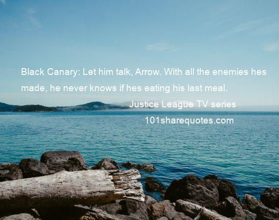 Justice League TV series - Black Canary: Let him talk, Arrow. With all the enemies hes made, he never knows if hes eating his last meal.