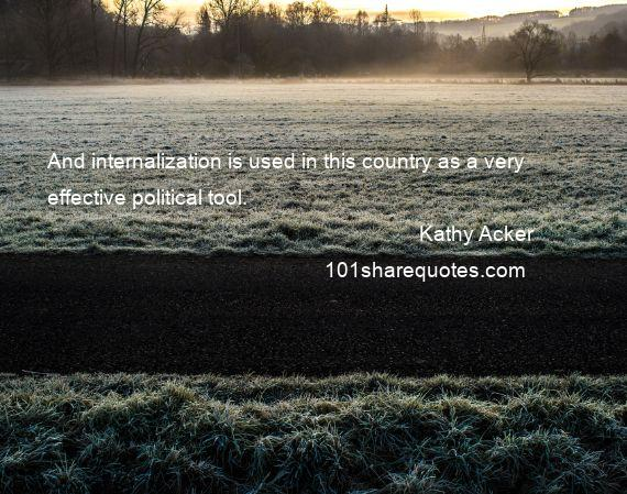 Kathy Acker - And internalization is used in this country as a very effective political tool.