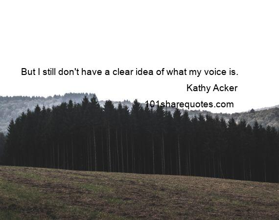 Kathy Acker - But I still don't have a clear idea of what my voice is.