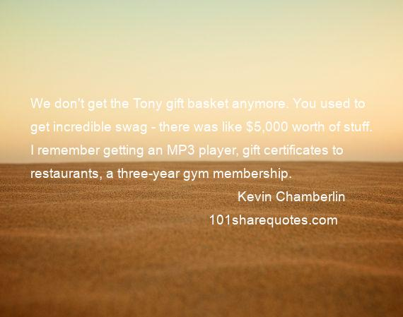 Kevin Chamberlin - We don't get the Tony gift basket anymore. You used to get incredible swag - there was like $5,000 worth of stuff. I remember getting an MP3 player, gift certificates to restaurants, a three-year gym membership.