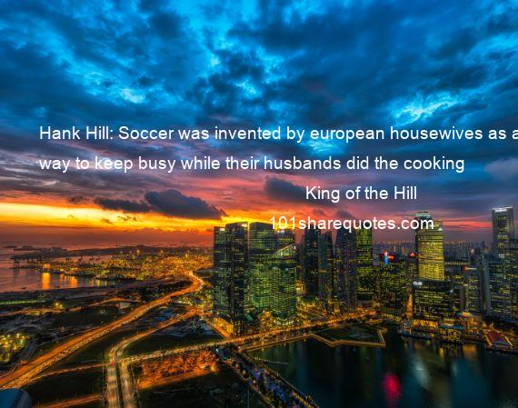 King of the Hill - Hank Hill: Soccer was invented by european housewives as a way to keep busy while their husbands did the cooking